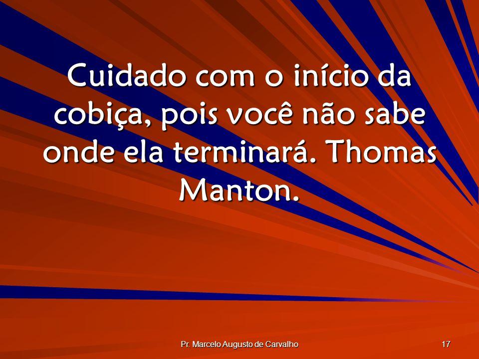 Pr. Marcelo Augusto de Carvalho 17 Cuidado com o início da cobiça, pois você não sabe onde ela terminará. Thomas Manton.