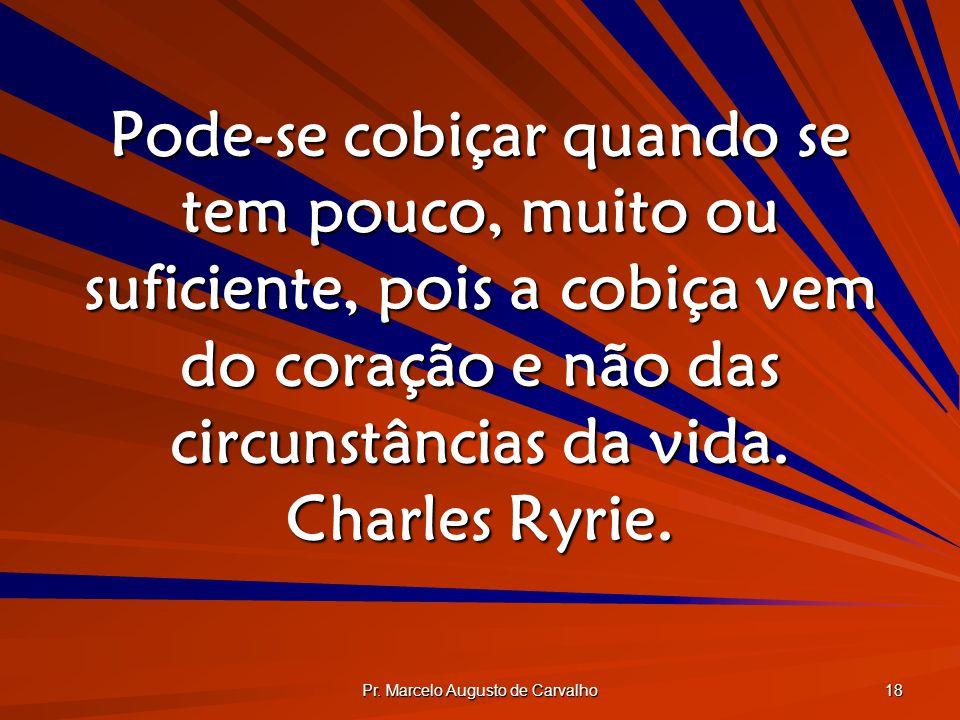 Pr. Marcelo Augusto de Carvalho 18 Pode-se cobiçar quando se tem pouco, muito ou suficiente, pois a cobiça vem do coração e não das circunstâncias da