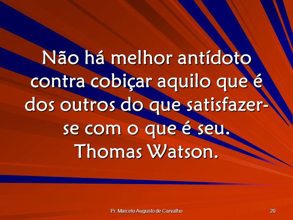Pr. Marcelo Augusto de Carvalho 20 Não há melhor antídoto contra cobiçar aquilo que é dos outros do que satisfazer- se com o que é seu. Thomas Watson.