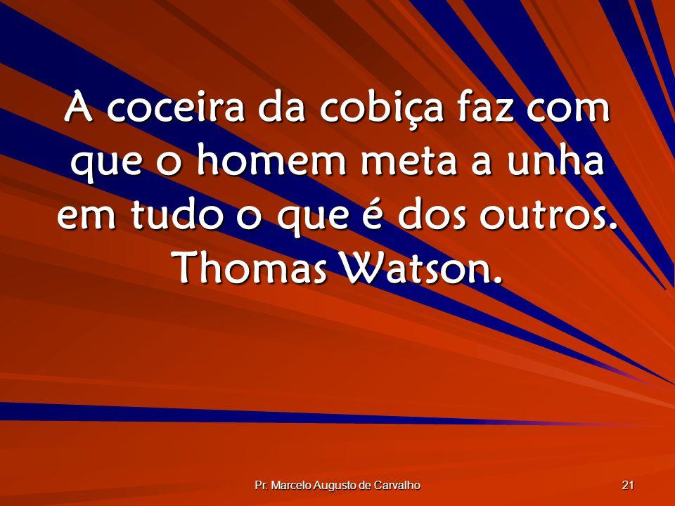 Pr. Marcelo Augusto de Carvalho 21 A coceira da cobiça faz com que o homem meta a unha em tudo o que é dos outros. Thomas Watson.