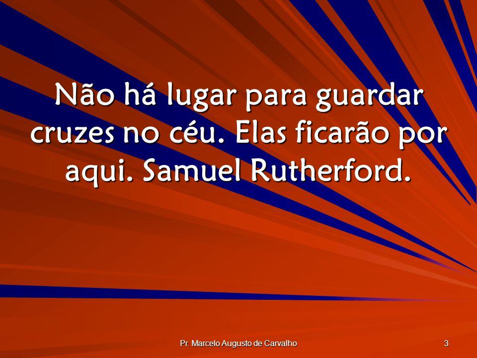 Pr. Marcelo Augusto de Carvalho 3 Não há lugar para guardar cruzes no céu. Elas ficarão por aqui. Samuel Rutherford.