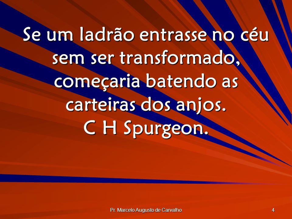 Pr. Marcelo Augusto de Carvalho 4 Se um ladrão entrasse no céu sem ser transformado, começaria batendo as carteiras dos anjos. C H Spurgeon.