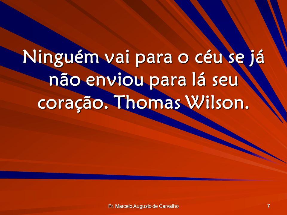 Pr. Marcelo Augusto de Carvalho 7 Ninguém vai para o céu se já não enviou para lá seu coração. Thomas Wilson.
