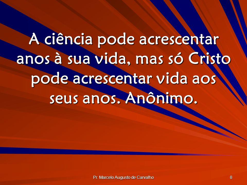 Pr. Marcelo Augusto de Carvalho 8 A ciência pode acrescentar anos à sua vida, mas só Cristo pode acrescentar vida aos seus anos. Anônimo.