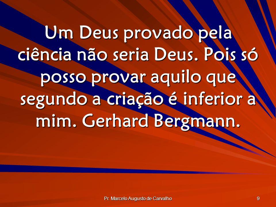 Pr. Marcelo Augusto de Carvalho 9 Um Deus provado pela ciência não seria Deus. Pois só posso provar aquilo que segundo a criação é inferior a mim. Ger