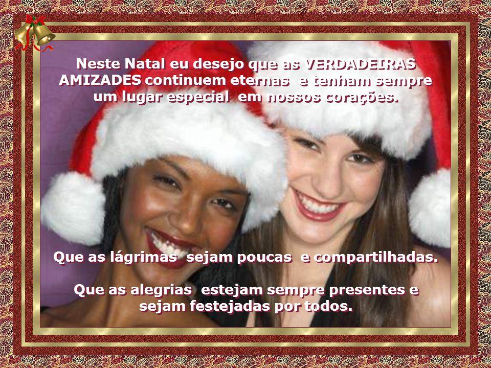 Neste Natal eu desejo que as VERDADEIRAS AMIZADES continuem eternas e tenham sempre um lugar especial em nossos corações.