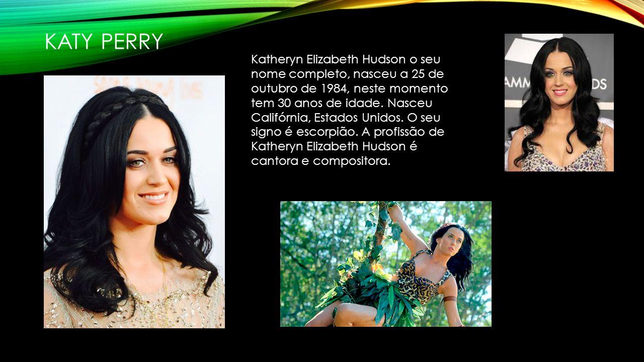 KATY PERRY Katheryn Elizabeth Hudson o seu nome completo, nasceu a 25 de outubro de 1984, neste momento tem 30 anos de idade.