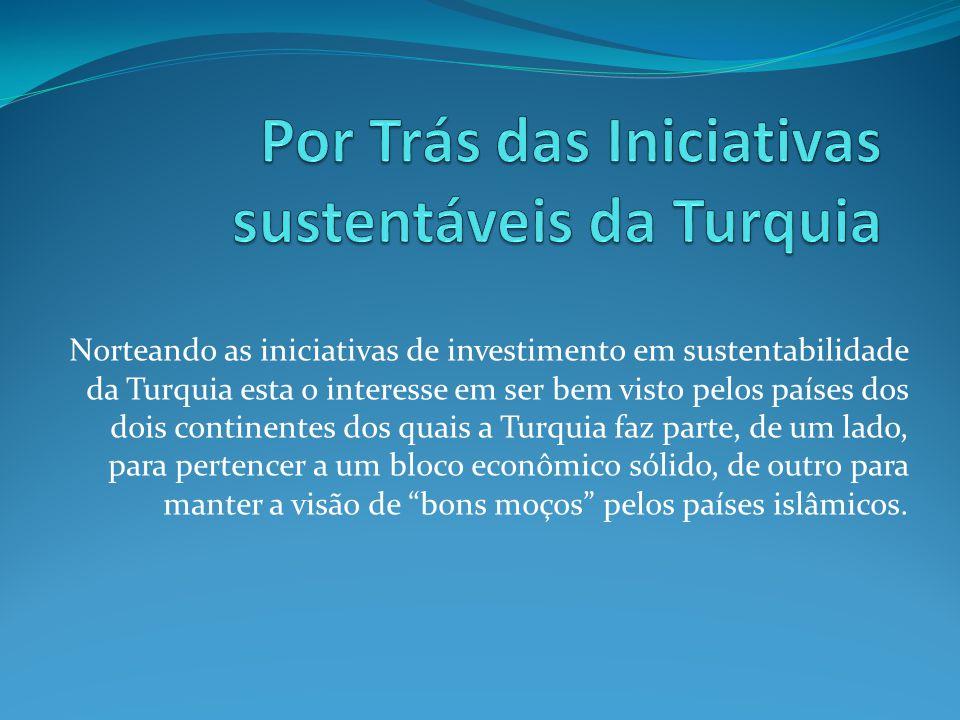 Norteando as iniciativas de investimento em sustentabilidade da Turquia esta o interesse em ser bem visto pelos países dos dois continentes dos quais