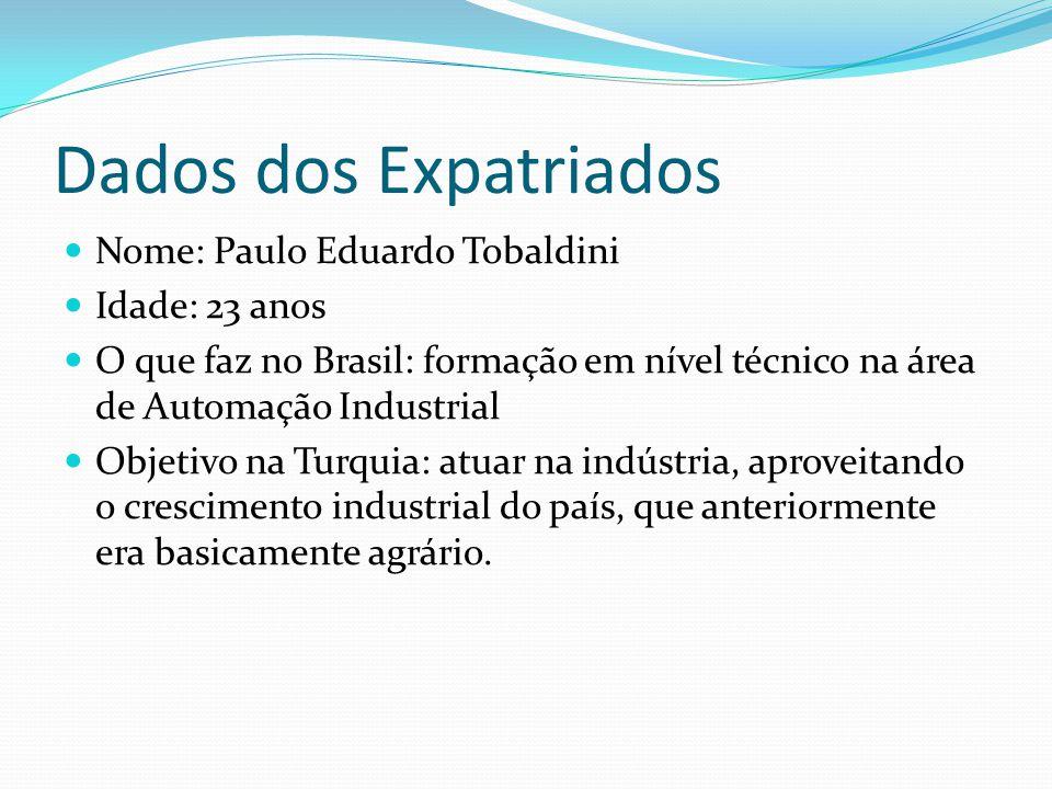 Dados dos Expatriados Nome: Paulo Eduardo Tobaldini Idade: 23 anos O que faz no Brasil: formação em nível técnico na área de Automação Industrial Objetivo na Turquia: atuar na indústria, aproveitando o crescimento industrial do país, que anteriormente era basicamente agrário.