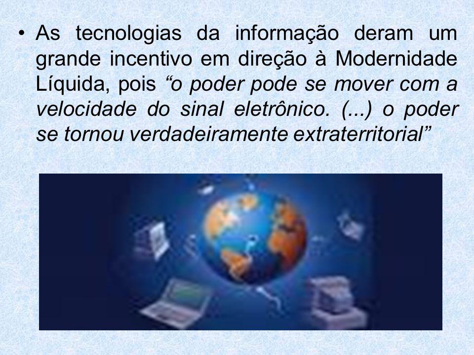 As tecnologias da informação deram um grande incentivo em direção à Modernidade Líquida, pois o poder pode se mover com a velocidade do sinal eletrônico.