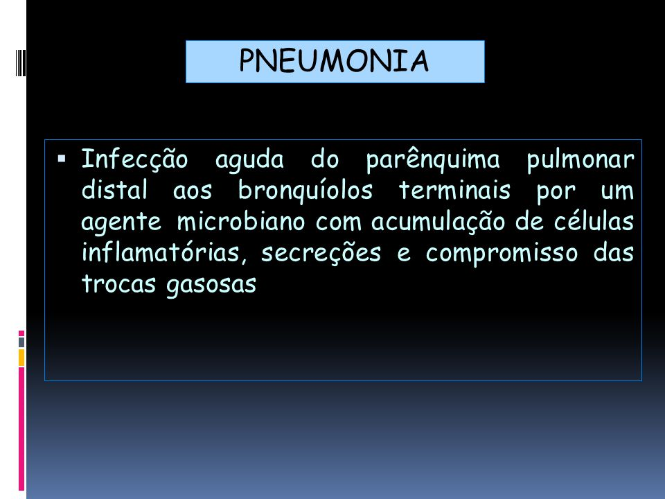  Infecção aguda do parênquima pulmonar distal aos bronquíolos terminais por um agente microbiano com acumulação de células inflamatórias, secreções e compromisso das trocas gasosas PNEUMONIA