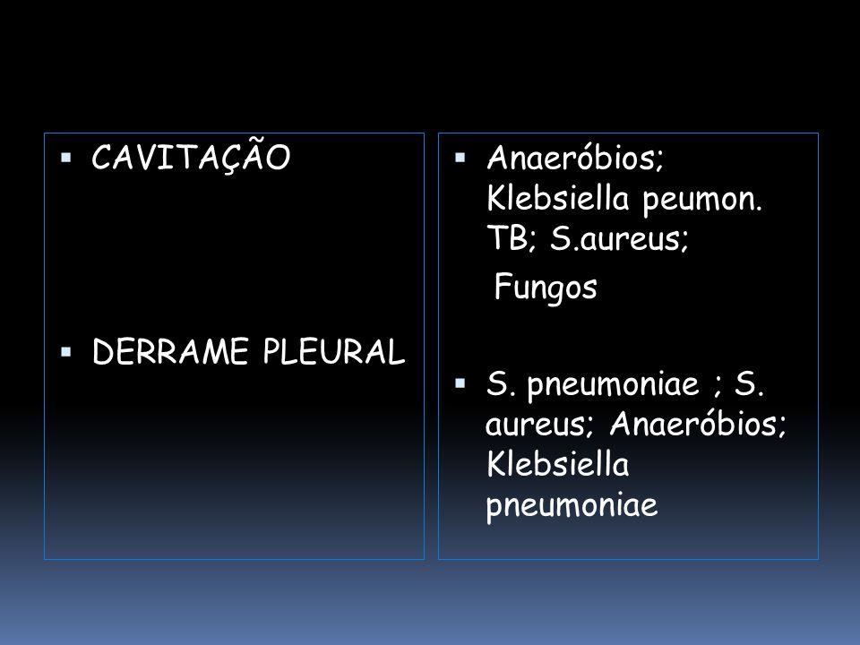  Anaeróbios; Klebsiella peumon. TB; S.aureus; Fungos  S. pneumoniae ; S. aureus; Anaeróbios; Klebsiella pneumoniae  CAVITAÇÃO  DERRAME PLEURAL