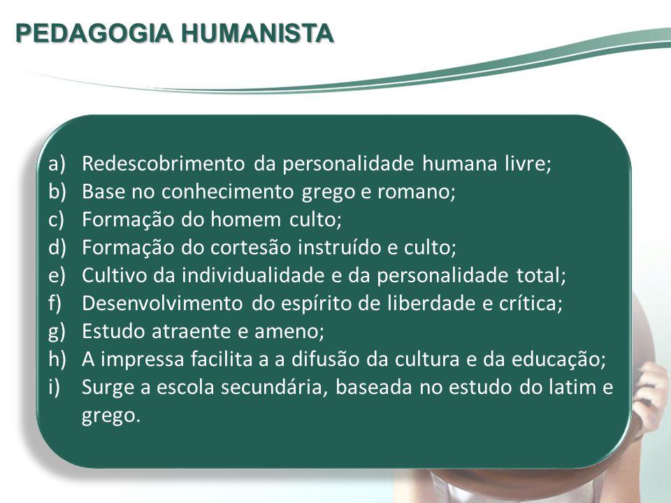 PEDAGOGIA HUMANISTA a)Redescobrimento da personalidade humana livre; b)Base no conhecimento grego e romano; c)Formação do homem culto; d)Formação do c