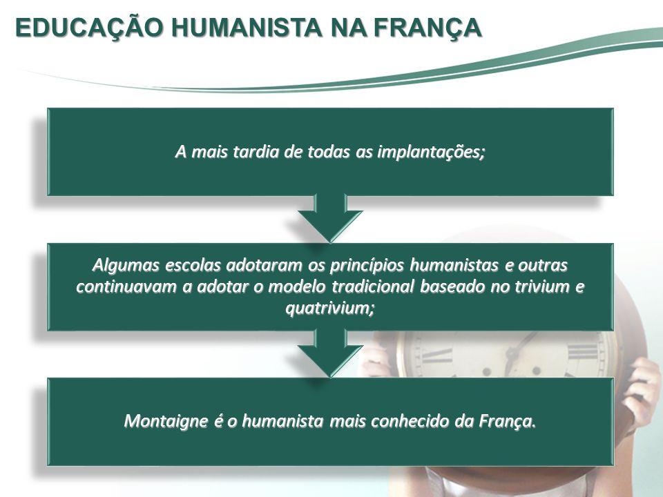 Montaigne é o humanista mais conhecido da França. Algumas escolas adotaram os princípios humanistas e outras continuavam a adotar o modelo tradicional