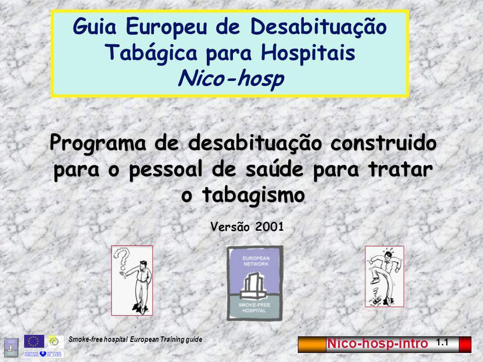 Nico-hosp-intro 1.1 Smoke-free hospital European Training guide Programa de desabituação construido para o pessoal de saúde para tratar o tabagismo Versão 2001 Guia Europeu de Desabituação Tabágica para Hospitais Nico-hosp