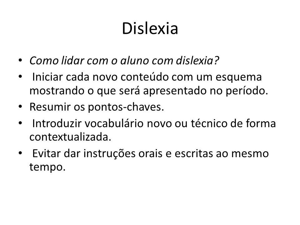 Dislexia Como lidar com o aluno com dislexia? Iniciar cada novo conteúdo com um esquema mostrando o que será apresentado no período. Resumir os pontos