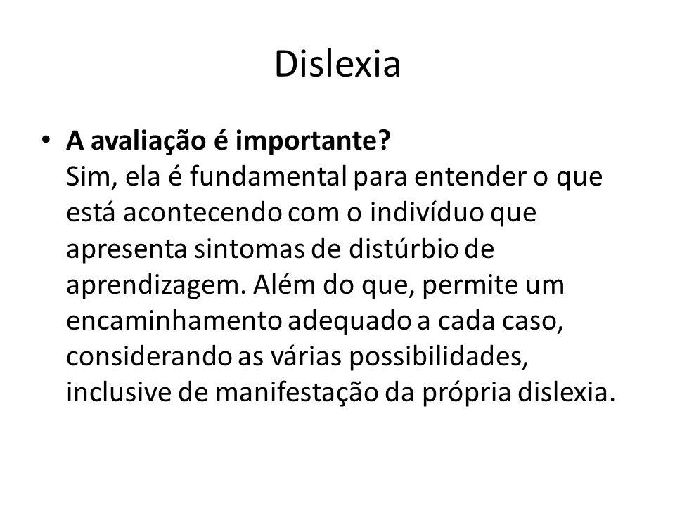 Dislexia A avaliação é importante? Sim, ela é fundamental para entender o que está acontecendo com o indivíduo que apresenta sintomas de distúrbio de