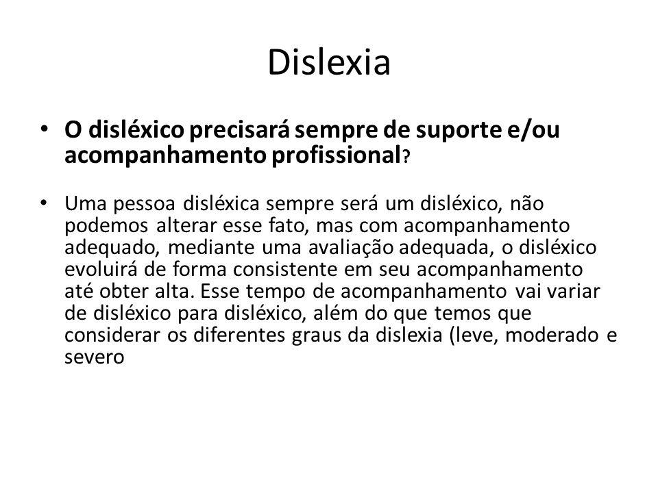 Dislexia O disléxico precisará sempre de suporte e/ou acompanhamento profissional ? Uma pessoa disléxica sempre será um disléxico, não podemos alterar