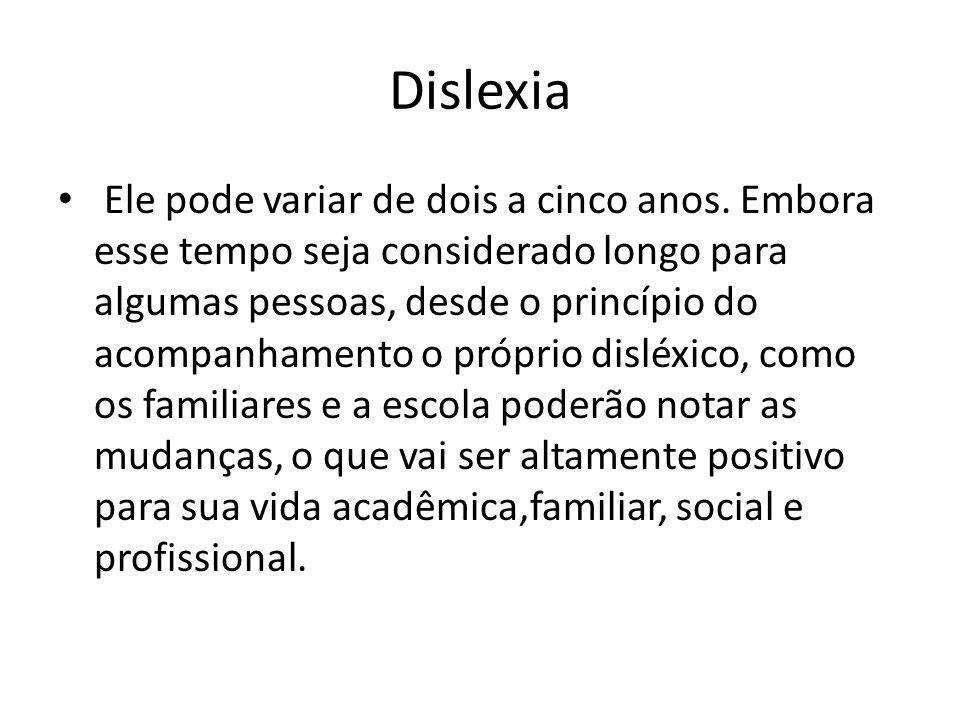 Dislexia Ele pode variar de dois a cinco anos. Embora esse tempo seja considerado longo para algumas pessoas, desde o princípio do acompanhamento o pr