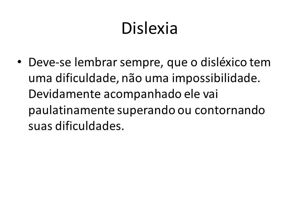 Dislexia Deve-se lembrar sempre, que o disléxico tem uma dificuldade, não uma impossibilidade. Devidamente acompanhado ele vai paulatinamente superand