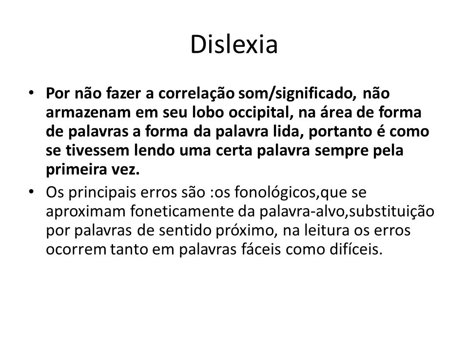 Dislexia Por não fazer a correlação som/significado, não armazenam em seu lobo occipital, na área de forma de palavras a forma da palavra lida, portan