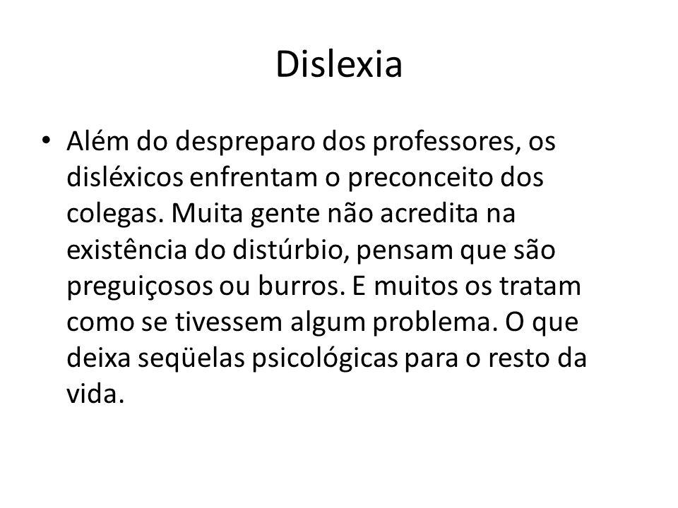 Dislexia Além do despreparo dos professores, os disléxicos enfrentam o preconceito dos colegas. Muita gente não acredita na existência do distúrbio, p