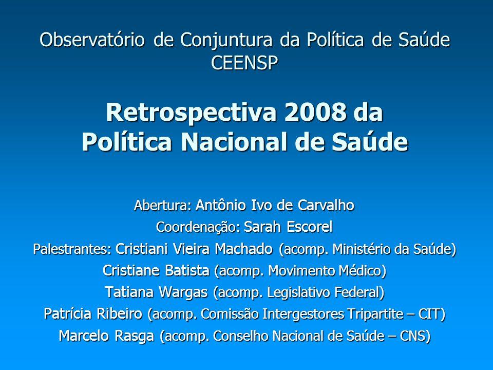 Observatório de Conjuntura da Política de Saúde CEENSP Retrospectiva 2008 da Política Nacional de Saúde Abertura: Antônio Ivo de Carvalho Coordenação: Sarah Escorel Palestrantes: Cristiani Vieira Machado (acomp.