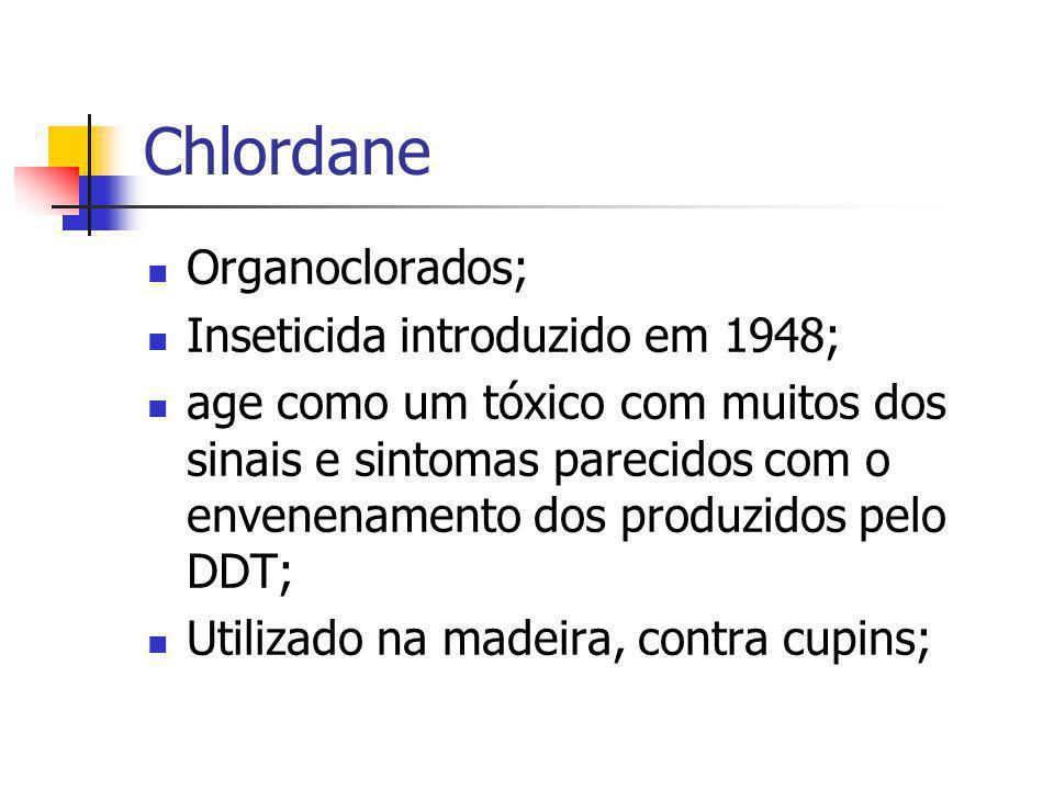 Chlordane Organoclorados; Inseticida introduzido em 1948; age como um tóxico com muitos dos sinais e sintomas parecidos com o envenenamento dos produz