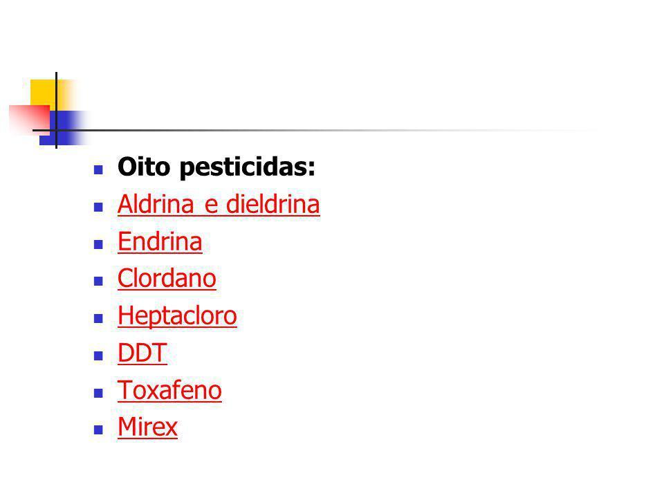 Oito pesticidas: Aldrina e dieldrina Endrina Clordano Heptacloro DDT Toxafeno Mirex