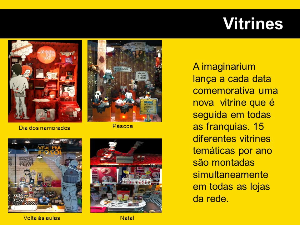 Vitrines A imaginarium lança a cada data comemorativa uma nova vitrine que é seguida em todas as franquias. 15 diferentes vitrines temáticas por ano s