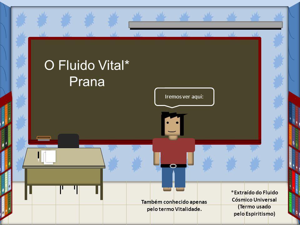 Iremos ver aqui: O Fluido Vital* Prana *Extraído do Fluido Cósmico Universal (Termo usado pelo Espiritismo) Também conhecido apenas pelo termo Vitalid