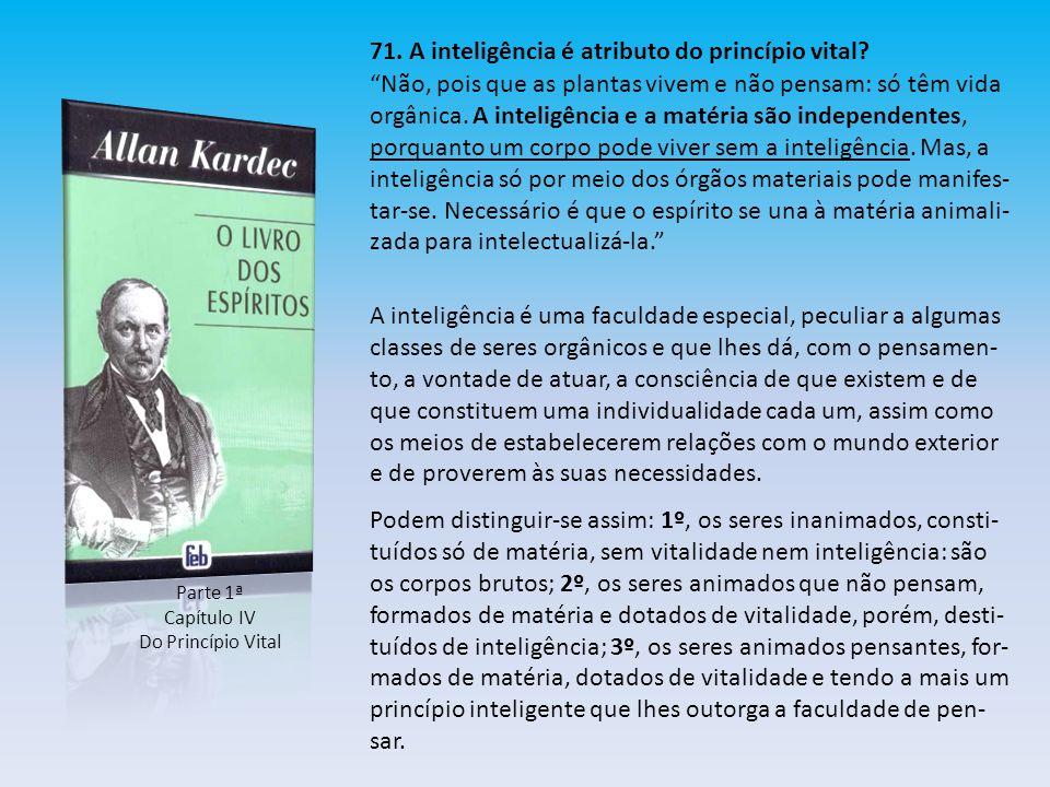 """Parte 1ª Capítulo IV Do Princípio Vital 71. A inteligência é atributo do princípio vital? """"Não, pois que as plantas vivem e não pensam: só têm vida or"""