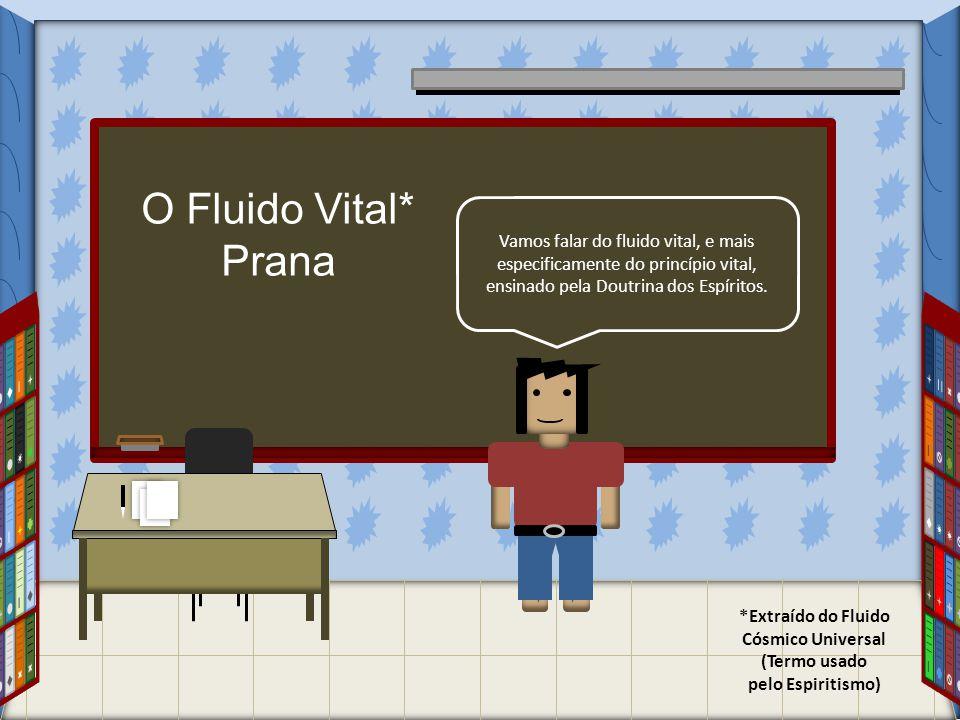 O Fluido Vital* Prana *Extraído do Fluido Cósmico Universal (Termo usado pelo Espiritismo) Vamos falar do fluido vital, e mais especificamente do prin