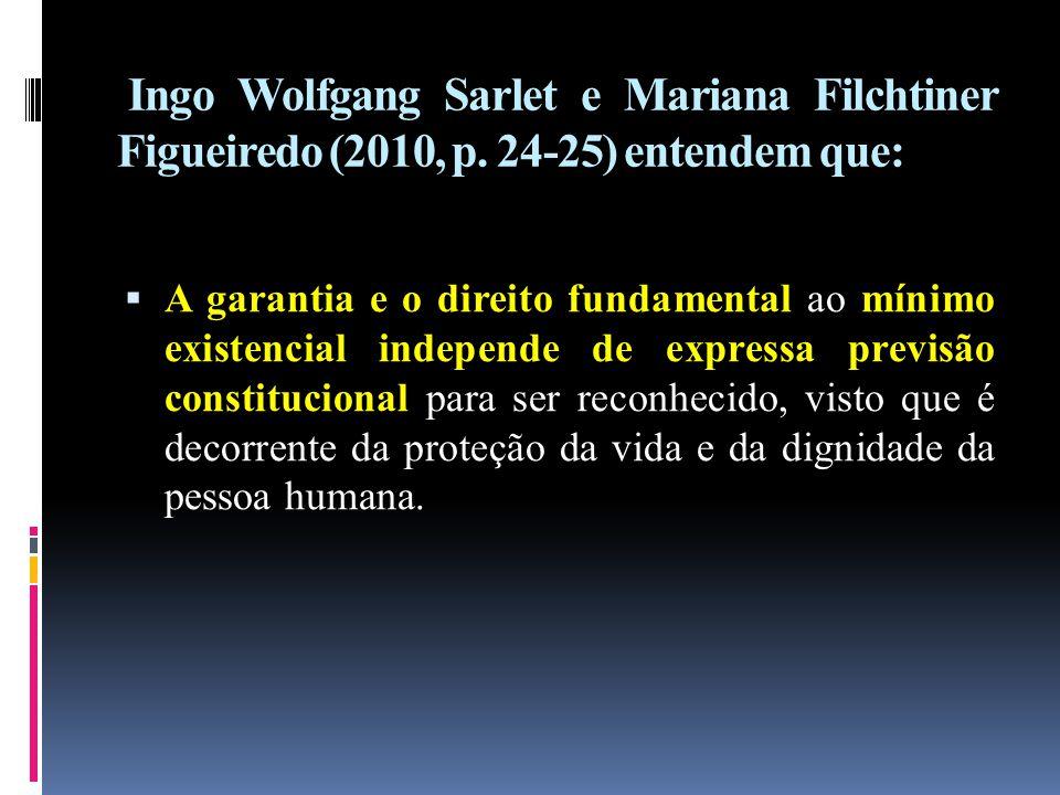 Ingo Wolfgang Sarlet e Mariana Filchtiner Figueiredo (2010, p. 24-25) entendem que:  A garantia e o direito fundamental ao mínimo existencial indepen