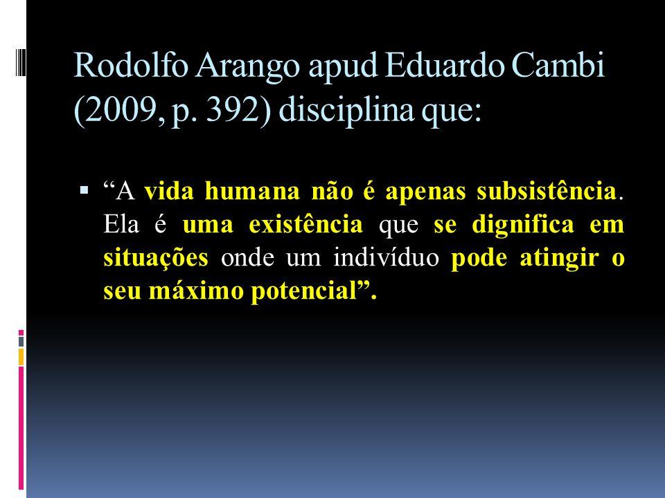 """Rodolfo Arango apud Eduardo Cambi (2009, p. 392) disciplina que:  """"A vida humana não é apenas subsistência. Ela é uma existência que se dignifica em"""