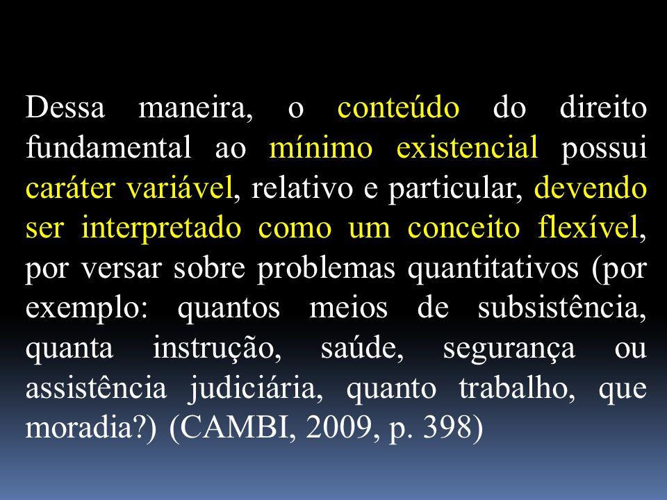 Dessa maneira, o conteúdo do direito fundamental ao mínimo existencial possui caráter variável, relativo e particular, devendo ser interpretado como u