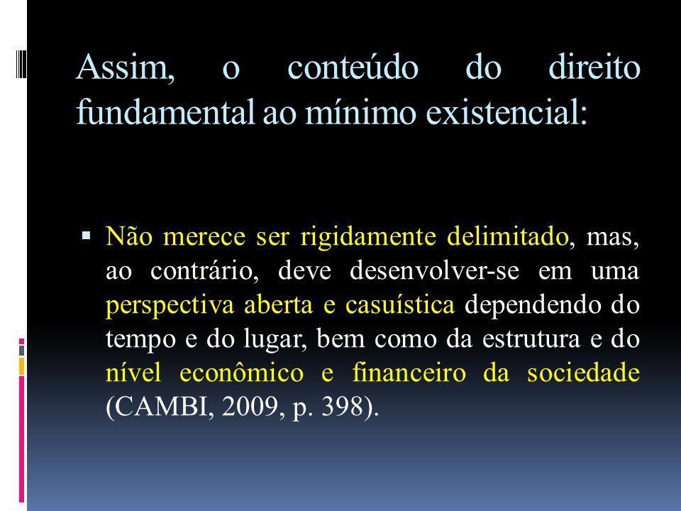 Assim, o conteúdo do direito fundamental ao mínimo existencial:  Não merece ser rigidamente delimitado, mas, ao contrário, deve desenvolver-se em uma