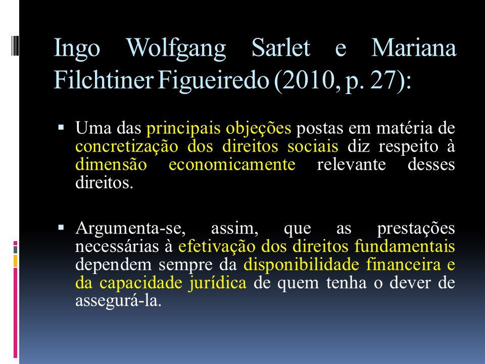 Ingo Wolfgang Sarlet e Mariana Filchtiner Figueiredo (2010, p. 27):  Uma das principais objeções postas em matéria de concretização dos direitos soci