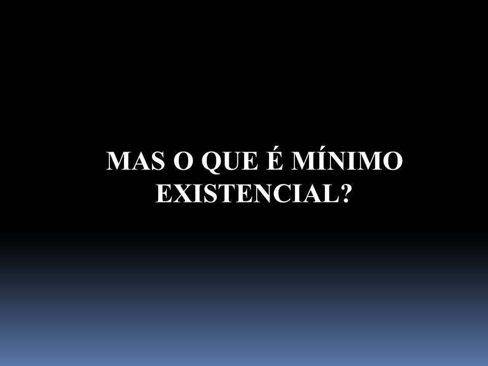Mínimo existencial Abrange as condições para uma sobrevivência em condições dignas Mínimo Vital/ Mínimo de Sobrevivência Apenas se preocupa com a garantia da vida humana/sobrevivência