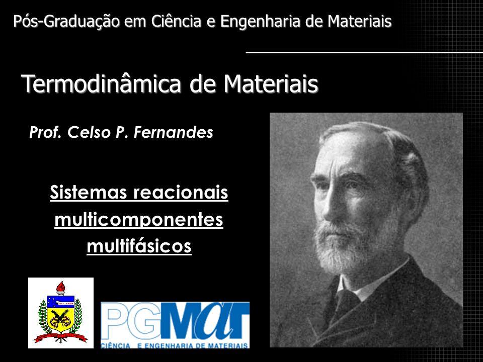 Sistemas reacionais multicomponentes multifásicos Termodinâmica de Materiais Pós-Graduação em Ciência e Engenharia de Materiais Prof. Celso P. Fernand