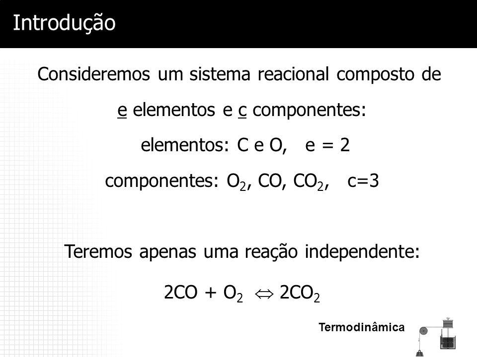 Termodinâmica Introdução 2CO + O 2  2CO 2 Consideremos um sistema reacional composto de e elementos e c componentes: elementos: C e O, e = 2 componen