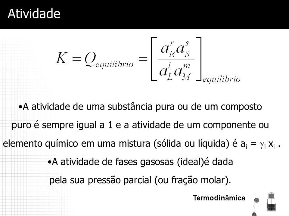 Termodinâmica Atividade A atividade de uma substância pura ou de um composto puro é sempre igual a 1 e a atividade de um componente ou elemento químic