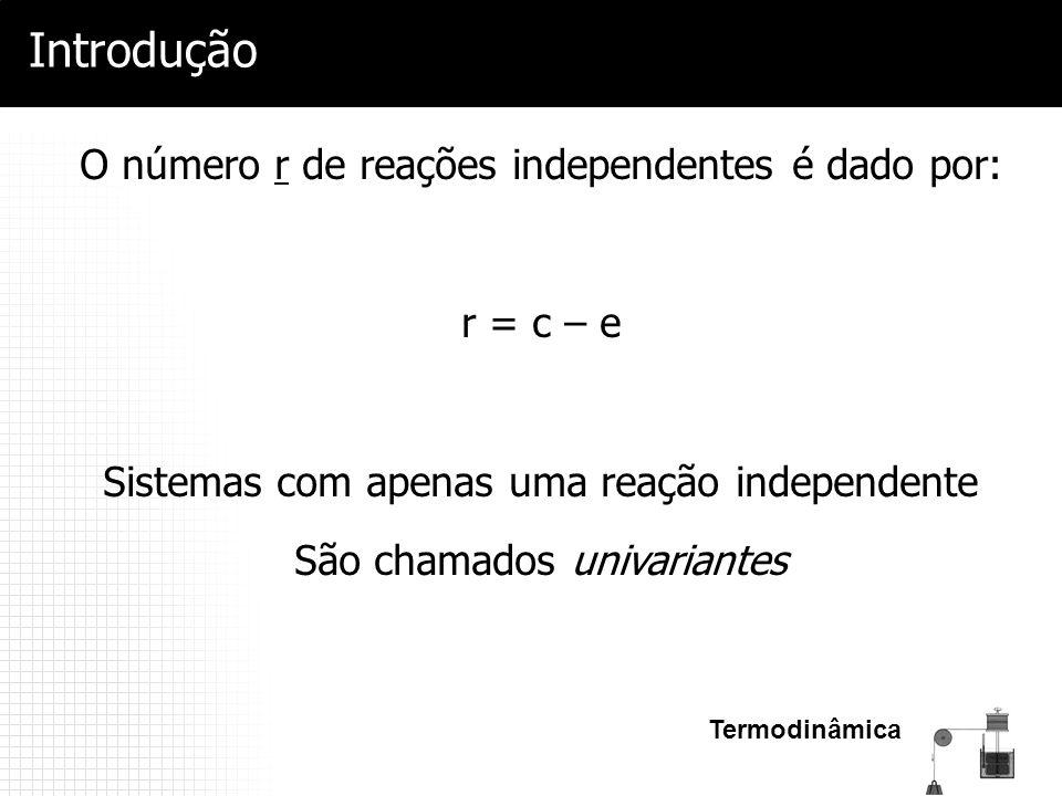 Termodinâmica Introdução O número r de reações independentes é dado por: r = c – e Sistemas com apenas uma reação independente São chamados univariant