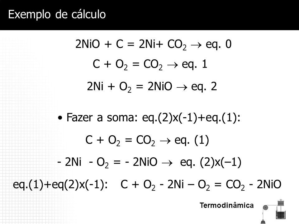 Termodinâmica Exemplo de cálculo C + O 2 = CO 2  eq. 1 2Ni + O 2 = 2NiO  eq. 2 2NiO + C = 2Ni+ CO 2  eq. 0 Fazer a soma: eq.(2)x(-1)+eq.(1): C + O