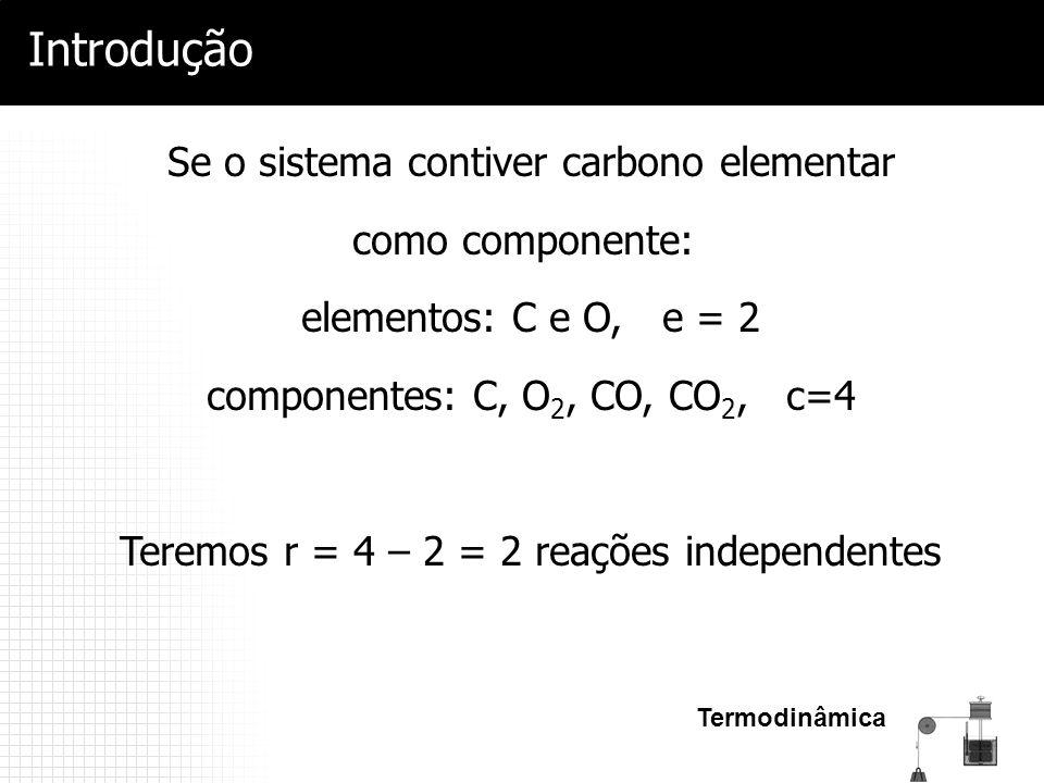 Termodinâmica Introdução Se o sistema contiver carbono elementar como componente: elementos: C e O, e = 2 componentes: C, O 2, CO, CO 2, c=4 Teremos r