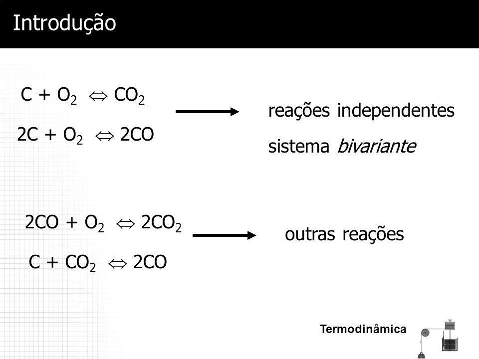 Termodinâmica Introdução C + O 2  CO 2 2C + O 2  2CO 2CO + O 2  2CO 2 reações independentes sistema bivariante C + CO 2  2CO outras reações