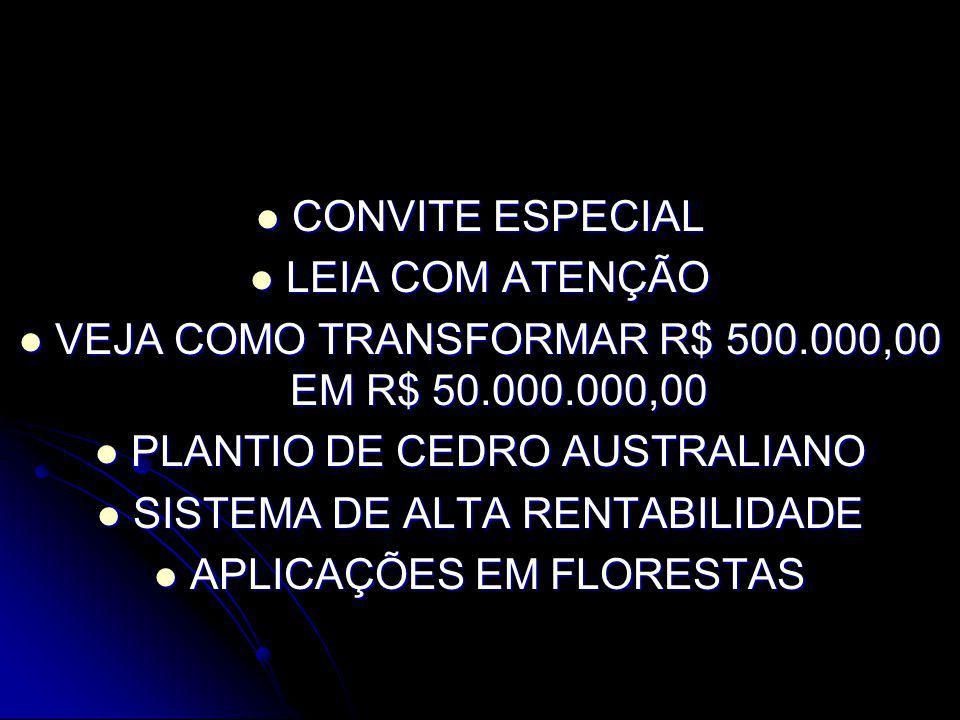 CONVITE ESPECIAL CONVITE ESPECIAL LEIA COM ATENÇÃO LEIA COM ATENÇÃO VEJA COMO TRANSFORMAR R$ 500.000,00 EM R$ 50.000.000,00 VEJA COMO TRANSFORMAR R$ 500.000,00 EM R$ 50.000.000,00 PLANTIO DE CEDRO AUSTRALIANO PLANTIO DE CEDRO AUSTRALIANO SISTEMA DE ALTA RENTABILIDADE SISTEMA DE ALTA RENTABILIDADE APLICAÇÕES EM FLORESTAS APLICAÇÕES EM FLORESTAS