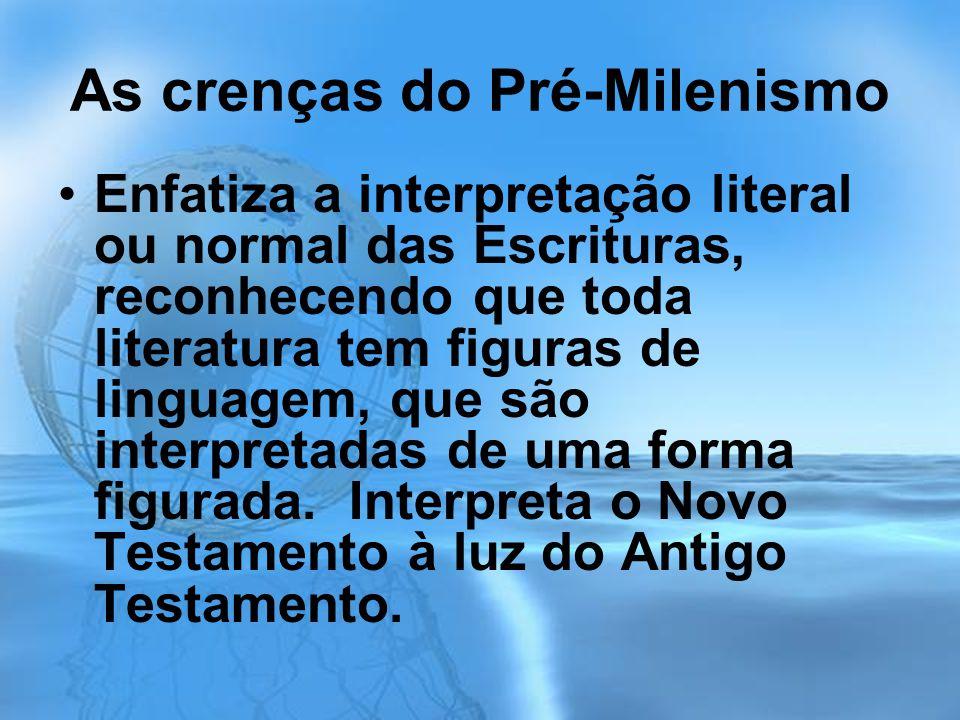 As crenças do Pré-Milenismo Enfatiza a interpretação literal ou normal das Escrituras, reconhecendo que toda literatura tem figuras de linguagem, que