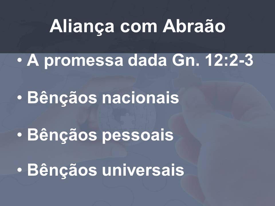 Aliança com Abraão A promessa dada Gn. 12:2-3 Bênçãos nacionais Bênçãos pessoais Bênçãos universais