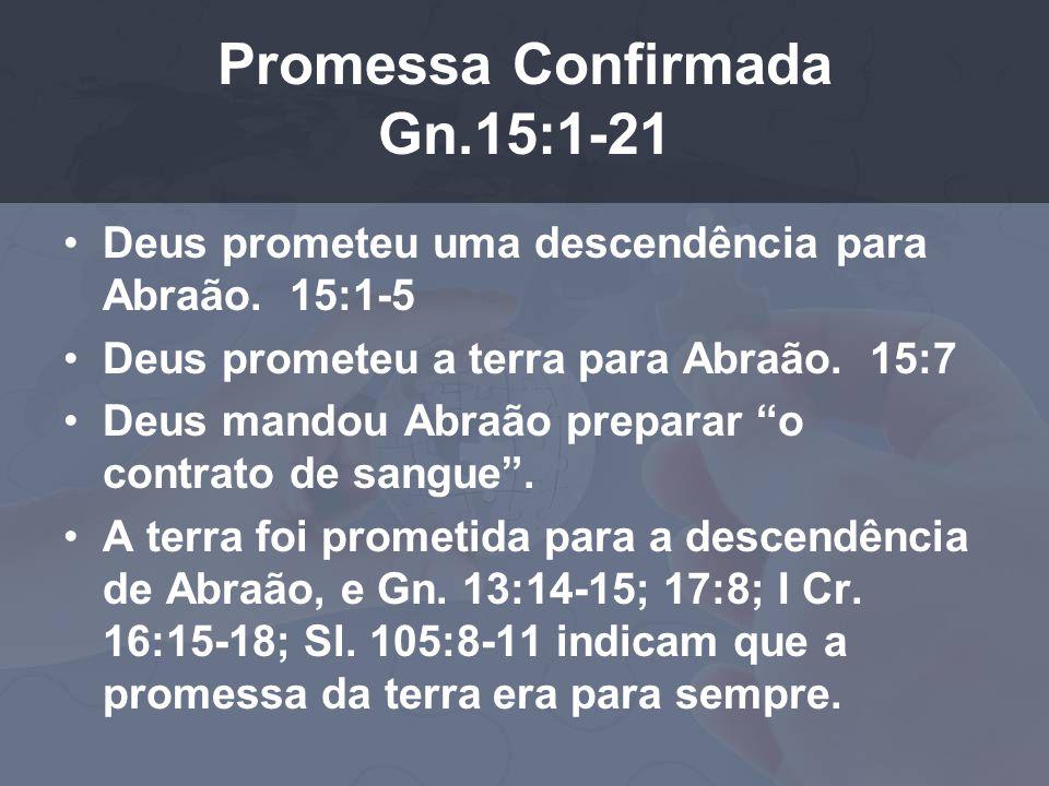 Promessa Confirmada Gn.15:1-21 Deus prometeu uma descendência para Abraão. 15:1-5 Deus prometeu a terra para Abraão. 15:7 Deus mandou Abraão preparar